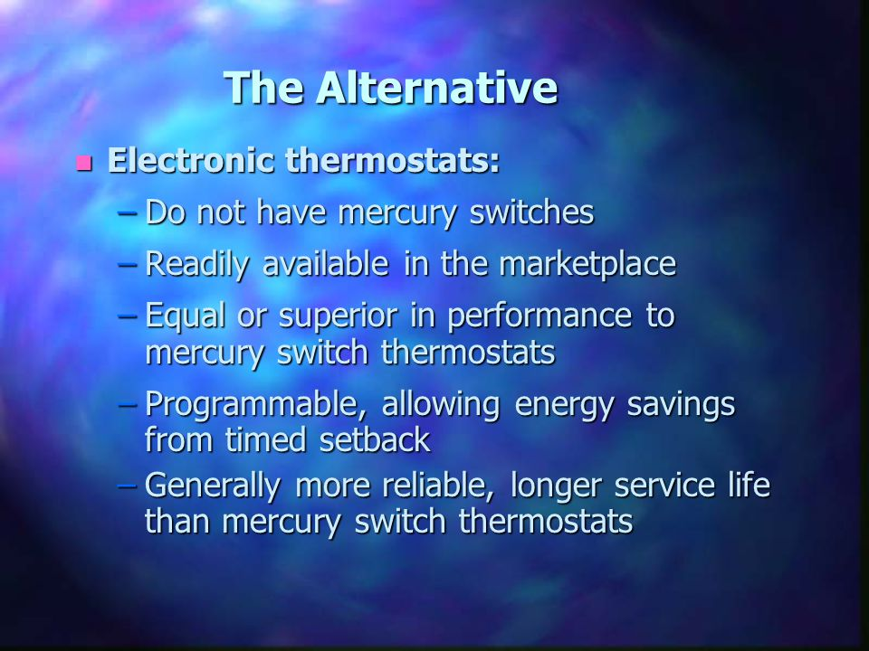 n Electronic thermostats: –Do not have mercury switches –Readily available in the marketplace –Equal or superior in performance to mercury switch ther