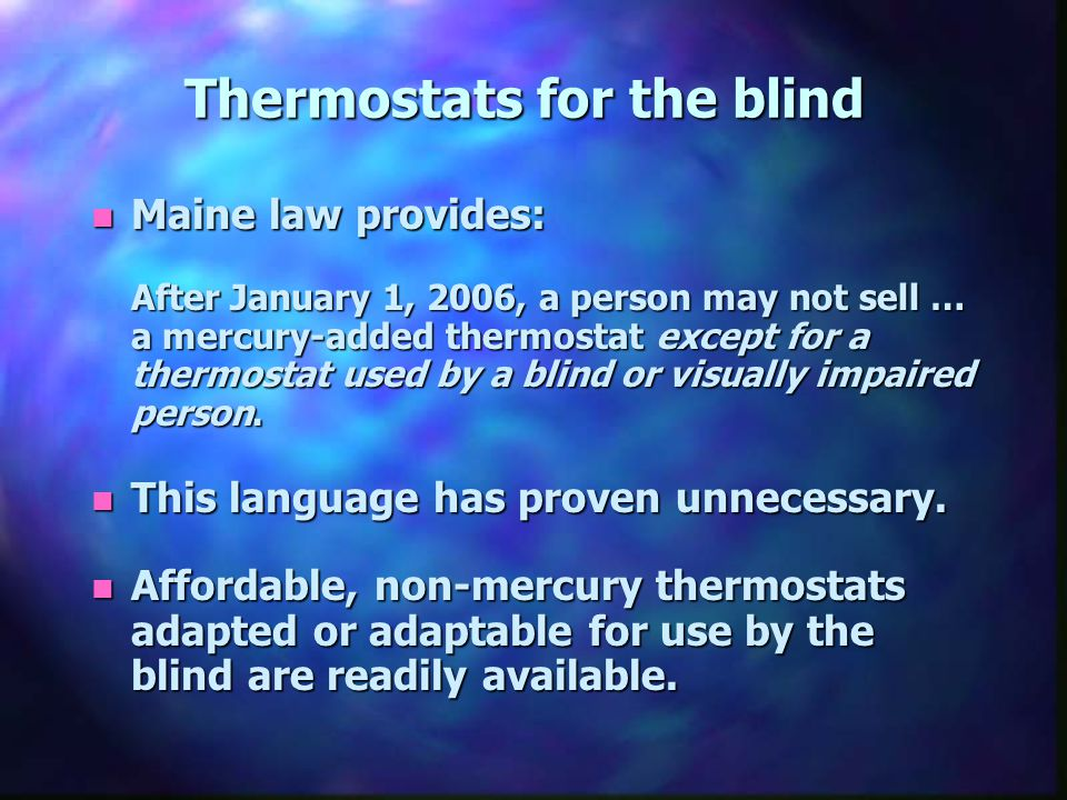 Thermostats for the blind n Maine law provides: After January 1, 2006, a person may not sell … a mercury-added thermostat except for a thermostat used