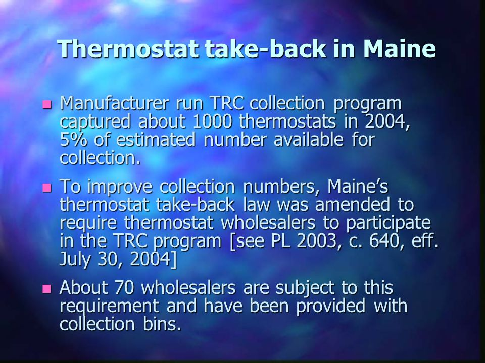 Thermostat take-back in Maine n Manufacturer run TRC collection program captured about 1000 thermostats in 2004, 5% of estimated number available for
