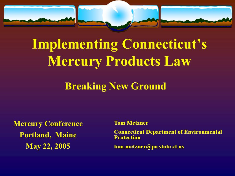 Implementing Connecticut's Mercury Products Law Breaking New Ground Tom Metzner Connecticut Department of Environmental Protection tom.metzner@po.stat