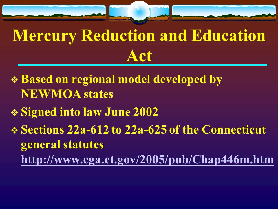 Mercury Reduction and Education Act  Based on regional model developed by NEWMOA states  Signed into law June 2002  Sections 22a-612 to 22a-625 of
