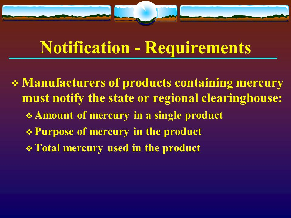 Notification - Requirements  Manufacturers of products containing mercury must notify the state or regional clearinghouse:  Amount of mercury in a s