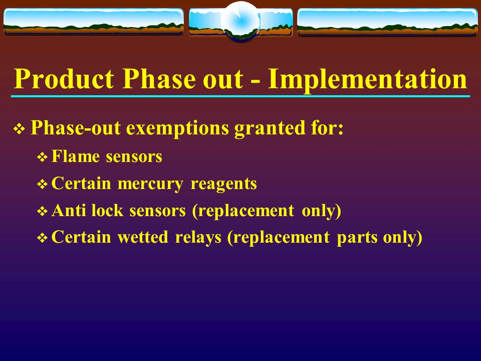 Product Phase out - Implementation  Phase-out exemptions granted for:  Flame sensors  Certain mercury reagents  Anti lock sensors (replacement onl