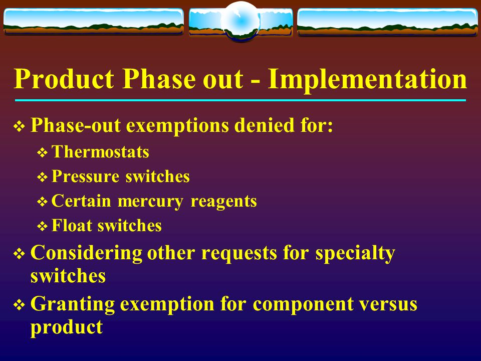 Product Phase out - Implementation  Phase-out exemptions denied for:  Thermostats  Pressure switches  Certain mercury reagents  Float switches 
