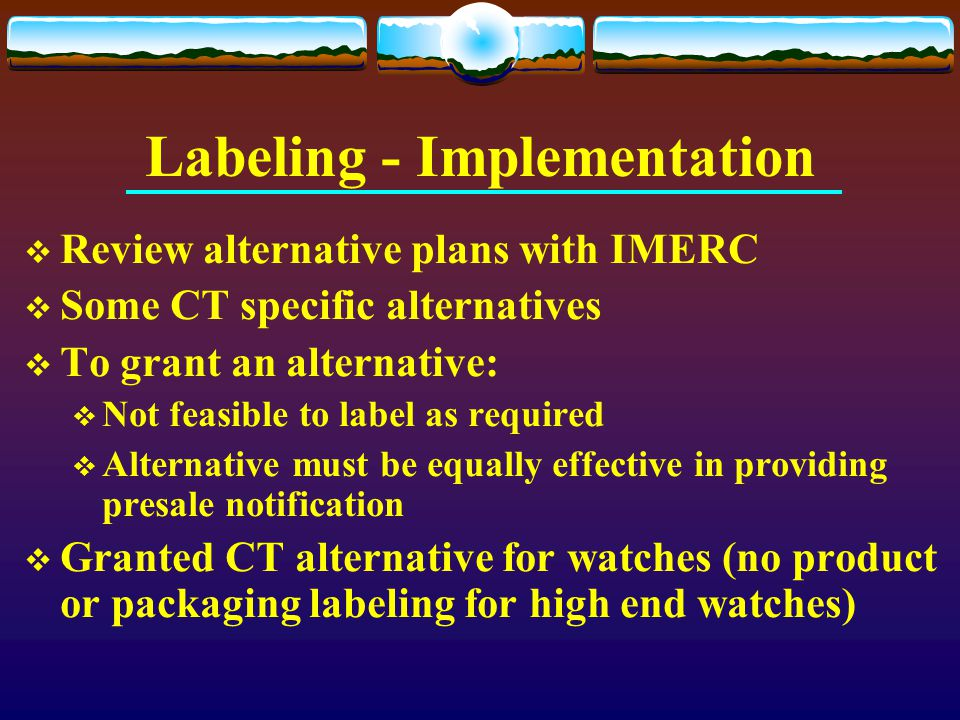 Labeling - Implementation  Review alternative plans with IMERC  Some CT specific alternatives  To grant an alternative:  Not feasible to label as