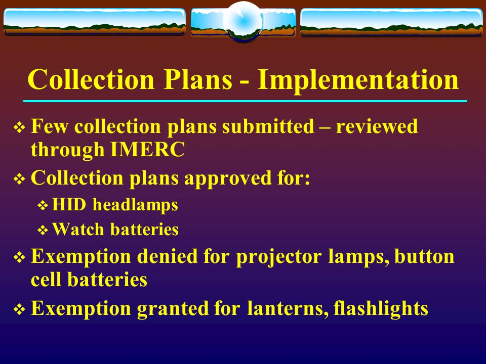 Collection Plans - Implementation  Few collection plans submitted – reviewed through IMERC  Collection plans approved for:  HID headlamps  Watch b