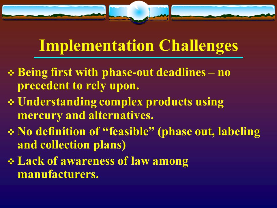 Implementation Challenges  Being first with phase-out deadlines – no precedent to rely upon.  Understanding complex products using mercury and alter