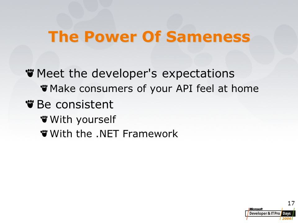 17 The Power Of Sameness Meet the developer s expectations Make consumers of your API feel at home Be consistent With yourself With the.NET Framework