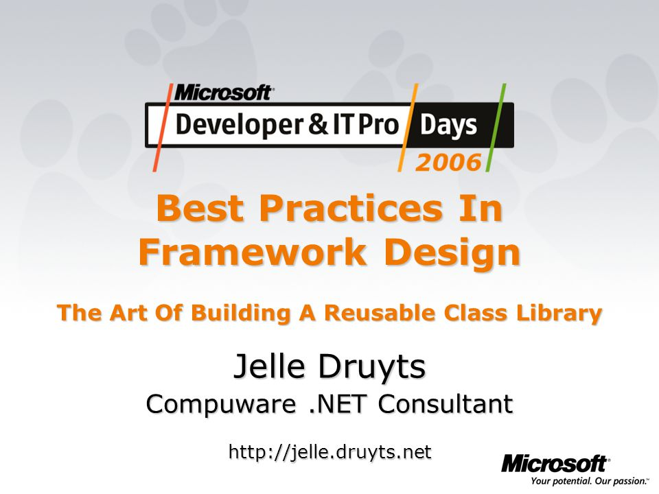 Best Practices In Framework Design The Art Of Building A Reusable Class Library Jelle Druyts Compuware.NET Consultant http://jelle.druyts.net