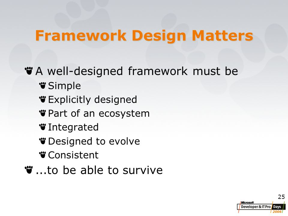 25 Framework Design Matters A well-designed framework must be Simple Explicitly designed Part of an ecosystem Integrated Designed to evolve Consistent...to be able to survive