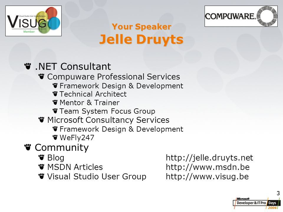 3 Your Speaker Jelle Druyts.NET Consultant Compuware Professional Services Framework Design & Development Technical Architect Mentor & Trainer Team System Focus Group Microsoft Consultancy Services Framework Design & Development WeFly247 Community Bloghttp://jelle.druyts.net MSDN Articleshttp://www.msdn.be Visual Studio User Grouphttp://www.visug.be
