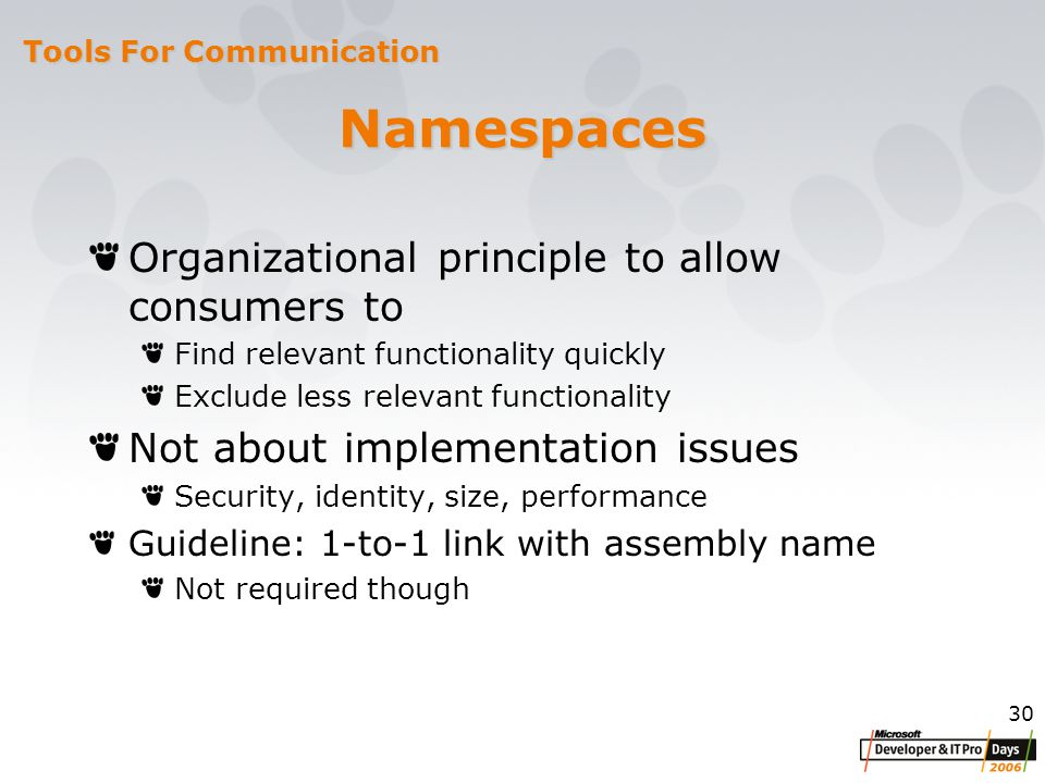 30 Namespaces Organizational principle to allow consumers to Find relevant functionality quickly Exclude less relevant functionality Not about implementation issues Security, identity, size, performance Guideline: 1-to-1 link with assembly name Not required though Tools For Communication