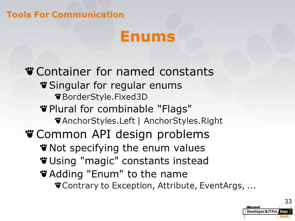 33 Enums Container for named constants Singular for regular enums BorderStyle.Fixed3D Plural for combinable Flags AnchorStyles.Left | AnchorStyles.Right Common API design problems Not specifying the enum values Using magic constants instead Adding Enum to the name Contrary to Exception, Attribute, EventArgs,...