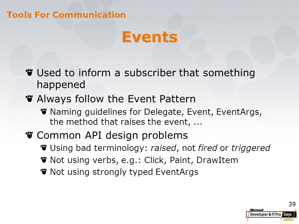 39 Events Used to inform a subscriber that something happened Always follow the Event Pattern Naming guidelines for Delegate, Event, EventArgs, the method that raises the event,...