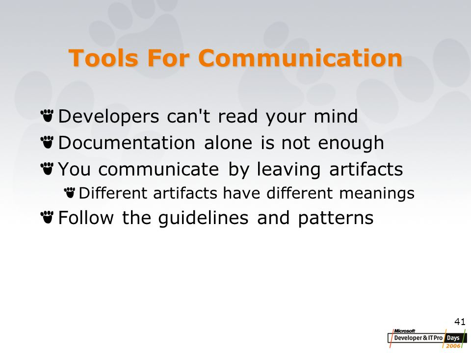 41 Tools For Communication Developers can t read your mind Documentation alone is not enough You communicate by leaving artifacts Different artifacts have different meanings Follow the guidelines and patterns