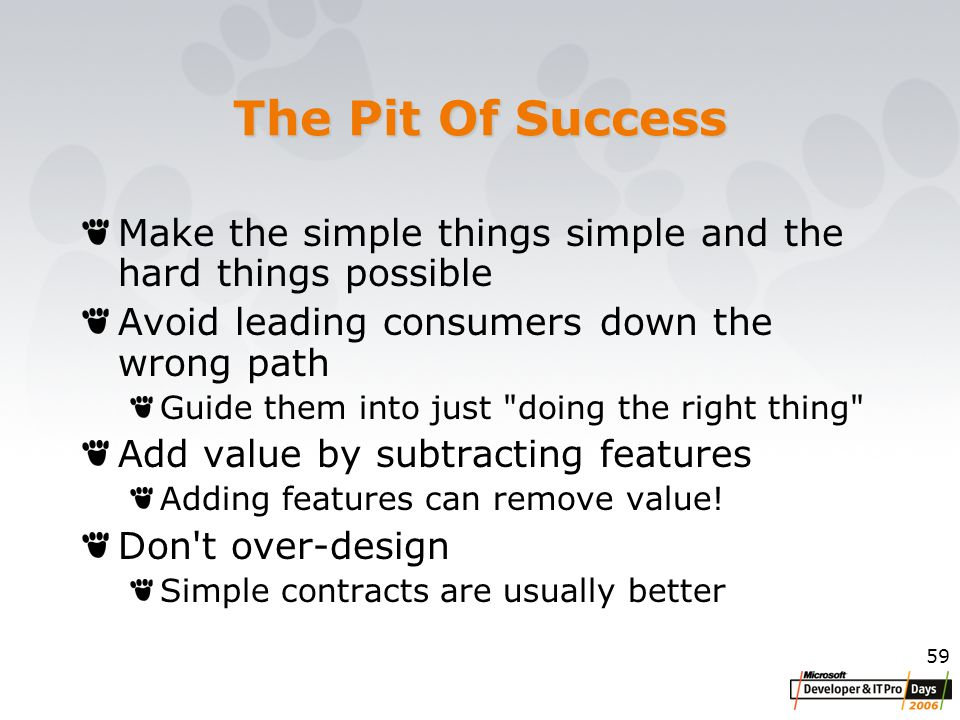 59 The Pit Of Success Make the simple things simple and the hard things possible Avoid leading consumers down the wrong path Guide them into just doing the right thing Add value by subtracting features Adding features can remove value.