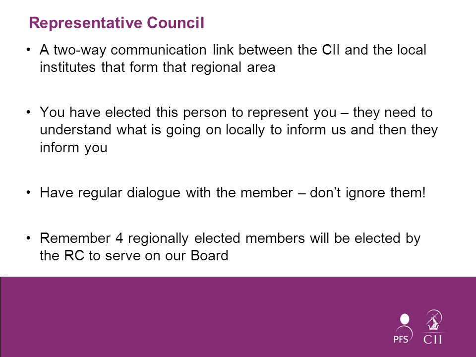 Representative Council A two-way communication link between the CII and the local institutes that form that regional area You have elected this person to represent you – they need to understand what is going on locally to inform us and then they inform you Have regular dialogue with the member – don't ignore them.