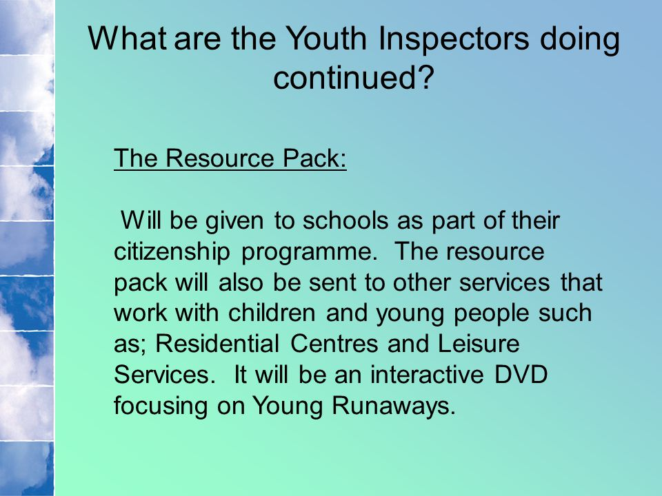 What are the Youth Inspectors doing continued? The Resource Pack: Will be given to schools as part of their citizenship programme. The resource pack w