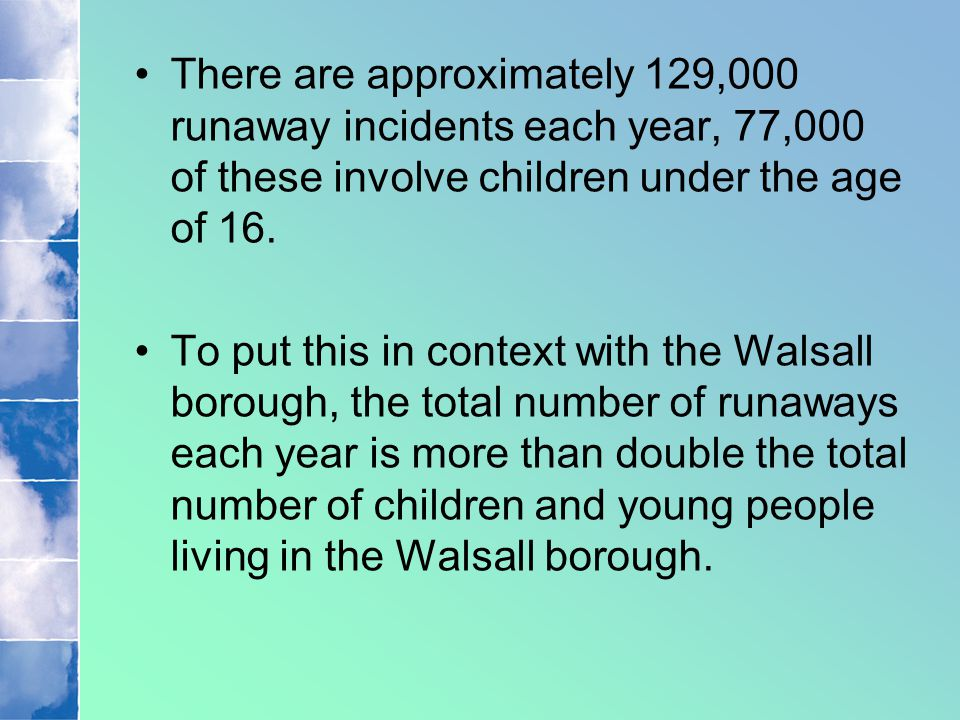 There are approximately 129,000 runaway incidents each year, 77,000 of these involve children under the age of 16. To put this in context with the Wal
