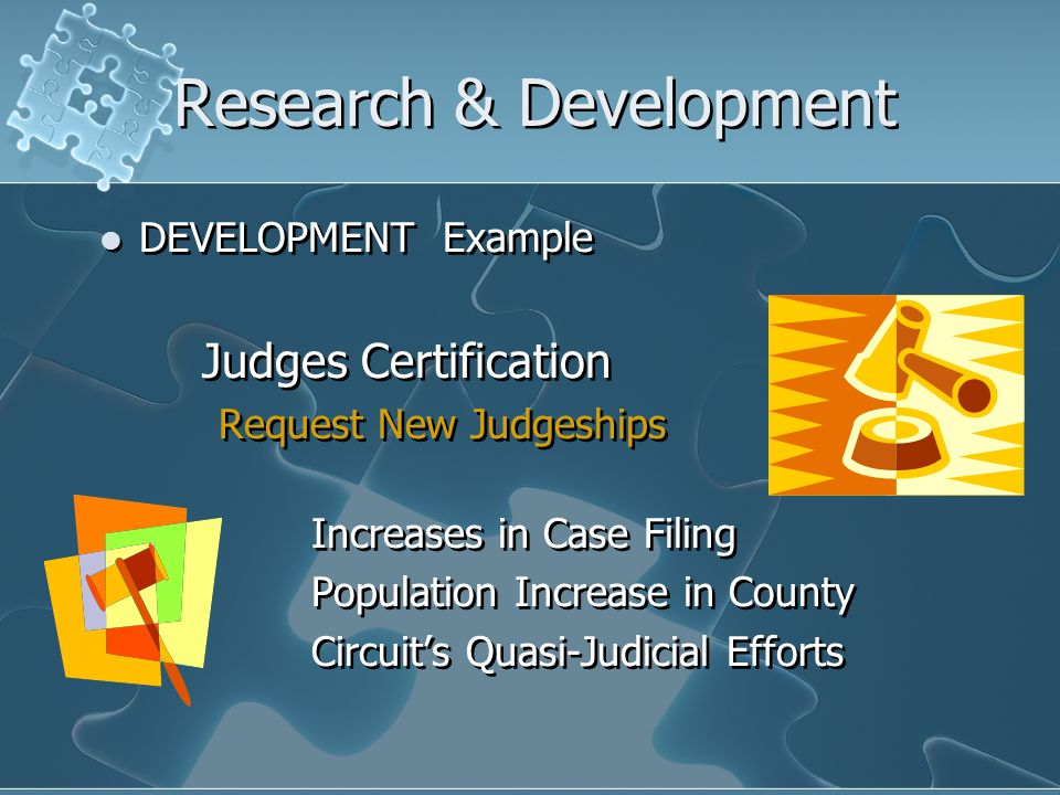 Research & Development DEVELOPMENT Example Judges Certification Request New Judgeships Increases in Case Filing Population Increase in County Circuit's Quasi-Judicial Efforts DEVELOPMENT Example Judges Certification Request New Judgeships Increases in Case Filing Population Increase in County Circuit's Quasi-Judicial Efforts
