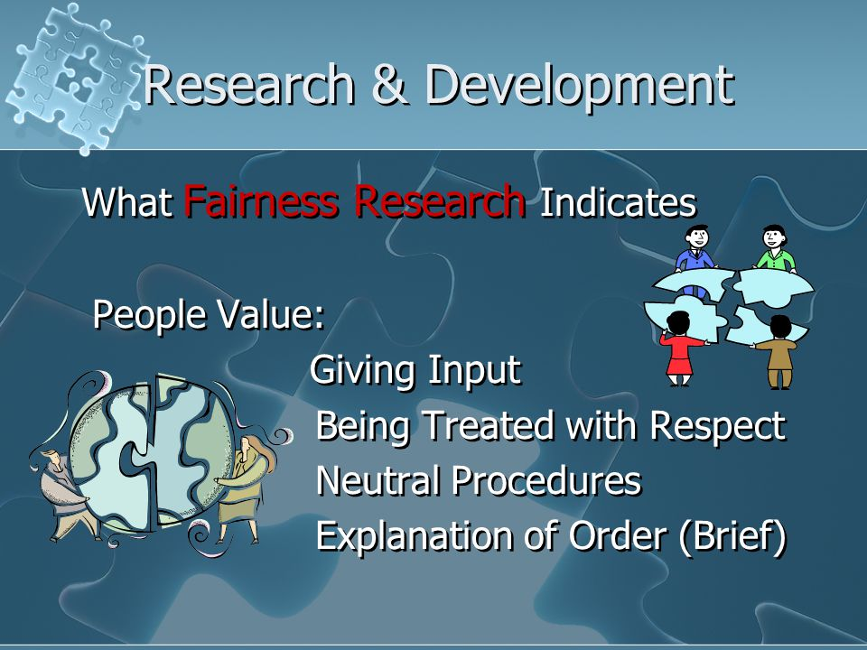 Research & Development What Fairness Research Indicates People Value: Giving Input Being Treated with Respect Neutral Procedures Explanation of Order (Brief) What Fairness Research Indicates People Value: Giving Input Being Treated with Respect Neutral Procedures Explanation of Order (Brief)