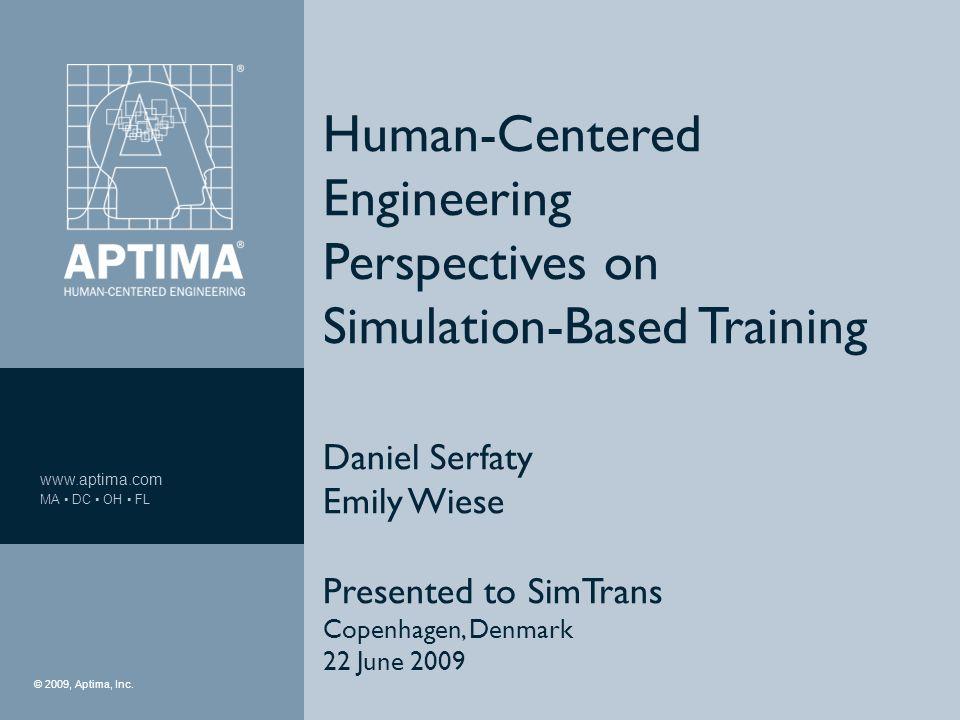  2009, Aptima, Inc. 1 www.aptima.com MA ▪ DC ▪ OH ▪ FL © 2009, Aptima, Inc. Human-Centered Engineering Perspectives on Simulation-Based Training Dani