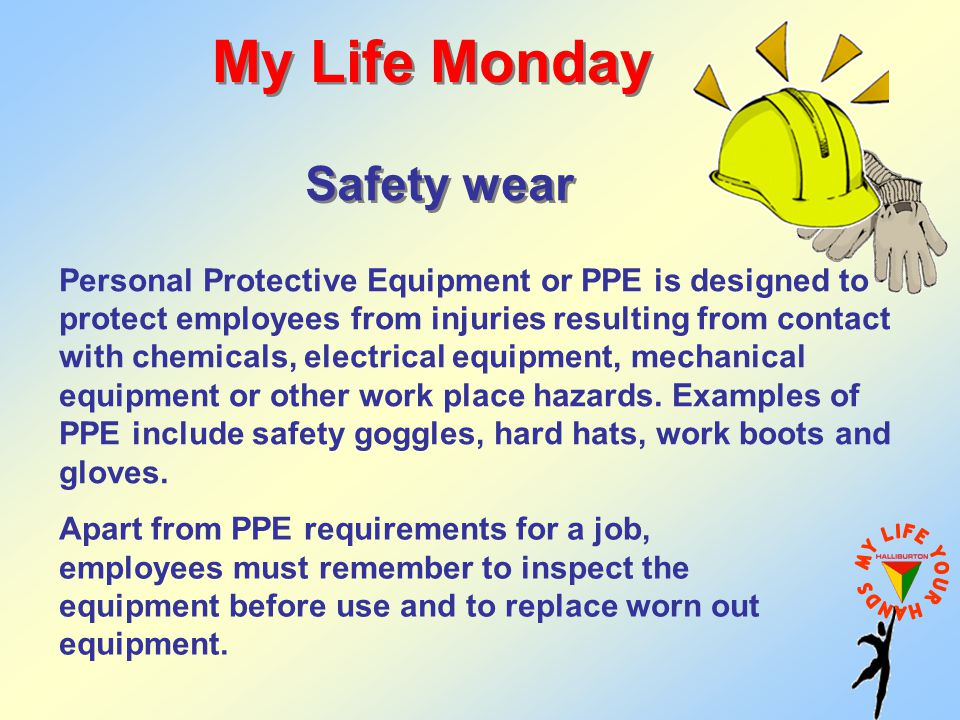 My Life Monday Safety wear Apart from PPE requirements for a job, employees must remember to inspect the equipment before use and to replace worn out