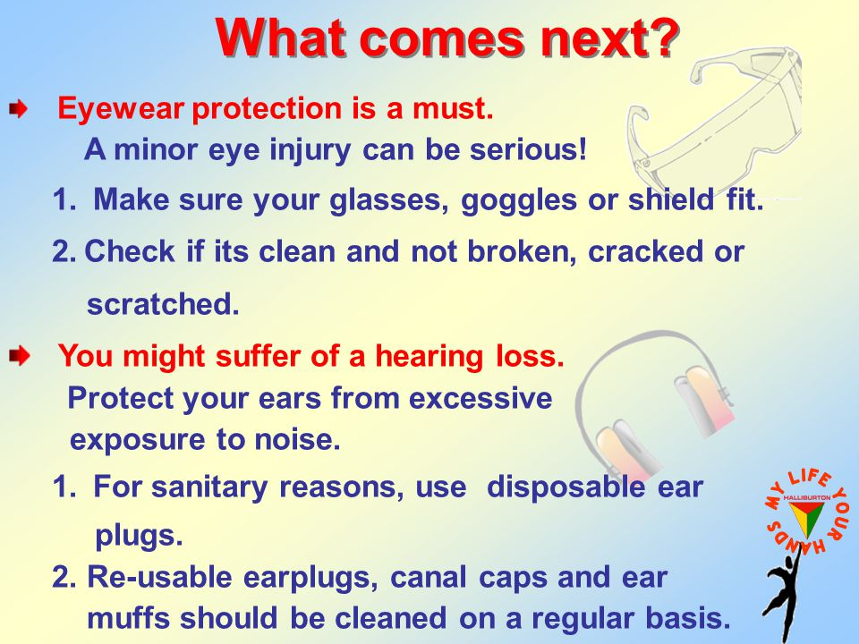 Eyewear protection is a must. A minor eye injury can be serious! 1. Make sure your glasses, goggles or shield fit. 2.Check if its clean and not broken