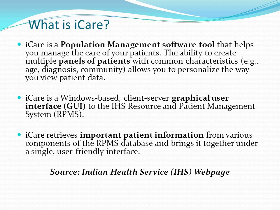 What is iCare? iCare is a Population Management software tool that helps you manage the care of your patients. The ability to create multiple panels o