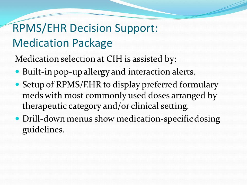 RPMS/EHR Decision Support: Medication Package Medication selection at CIH is assisted by: Built-in pop-up allergy and interaction alerts.