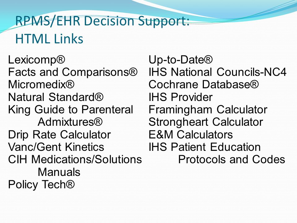 RPMS/EHR Decision Support: HTML Links Lexicomp® Facts and Comparisons® Micromedix® Natural Standard® King Guide to Parenteral Admixtures® Drip Rate Calculator Vanc/Gent Kinetics CIH Medications/Solutions Manuals Policy Tech® Up-to-Date® IHS National Councils-NC4 Cochrane Database® IHS Provider Framingham Calculator Strongheart Calculator E&M Calculators IHS Patient Education Protocols and Codes