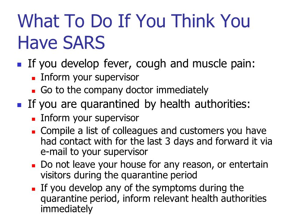 What To Do If You Think You Have SARS If you develop fever, cough and muscle pain: Inform your supervisor Go to the company doctor immediately If you