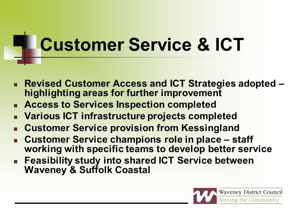 Customer Service & ICT Revised Customer Access and ICT Strategies adopted – highlighting areas for further improvement Access to Services Inspection completed Various ICT infrastructure projects completed Customer Service provision from Kessingland Customer Service champions role in place – staff working with specific teams to develop better service Feasibility study into shared ICT Service between Waveney & Suffolk Coastal