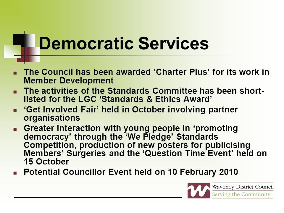 Democratic Services The Council has been awarded 'Charter Plus' for its work in Member Development The activities of the Standards Committee has been short- listed for the LGC 'Standards & Ethics Award' 'Get Involved Fair' held in October involving partner organisations Greater interaction with young people in 'promoting democracy' through the 'We Pledge' Standards Competition, production of new posters for publicising Members' Surgeries and the 'Question Time Event' held on 15 October Potential Councillor Event held on 10 February 2010