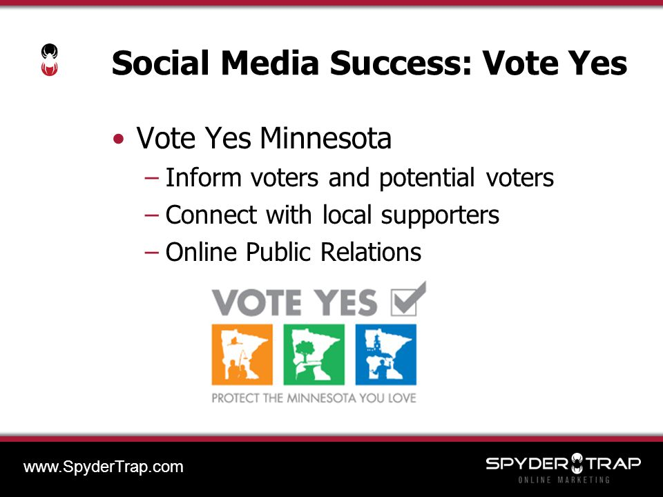 Social Media Success: Vote Yes Vote Yes Minnesota –Inform voters and potential voters –Connect with local supporters –Online Public Relations www.SpyderTrap.com