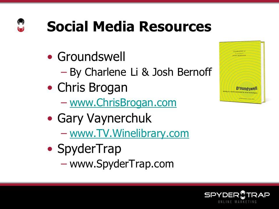 Social Media Resources Groundswell –By Charlene Li & Josh Bernoff Chris Brogan –www.ChrisBrogan.comwww.ChrisBrogan.com Gary Vaynerchuk –www.TV.Winelibrary.comwww.TV.Winelibrary.com SpyderTrap –www.SpyderTrap.com