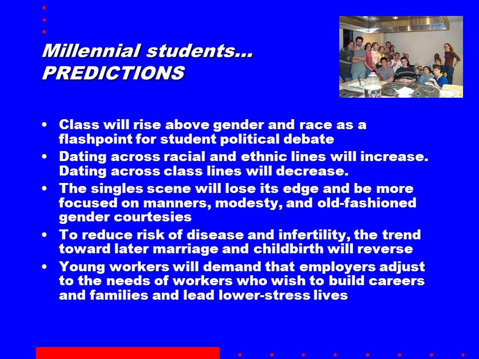 Millennial students… PREDICTIONS Class will rise above gender and race as a flashpoint for student political debate Dating across racial and ethnic lines will increase.