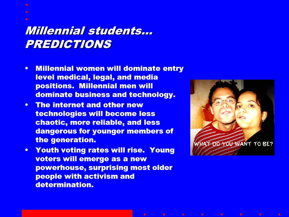 Millennial students… PREDICTIONS Millennial women will dominate entry level medical, legal, and media positions.