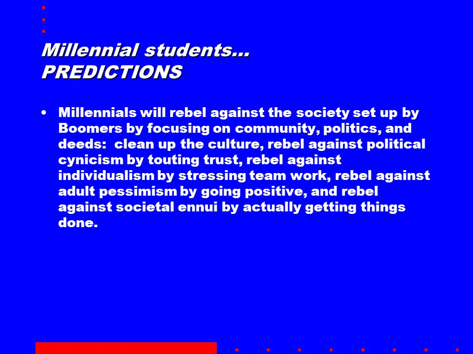 Millennials will rebel against the society set up by Boomers by focusing on community, politics, and deeds: clean up the culture, rebel against political cynicism by touting trust, rebel against individualism by stressing team work, rebel against adult pessimism by going positive, and rebel against societal ennui by actually getting things done.