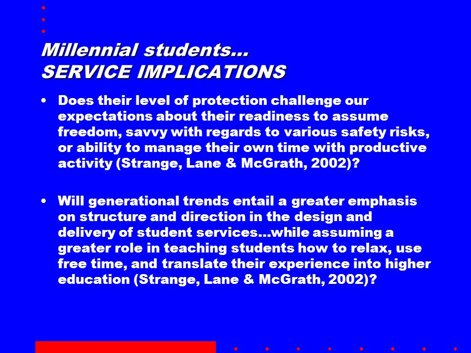 Millennial students… SERVICE IMPLICATIONS Does their level of protection challenge our expectations about their readiness to assume freedom, savvy with regards to various safety risks, or ability to manage their own time with productive activity (Strange, Lane & McGrath, 2002).