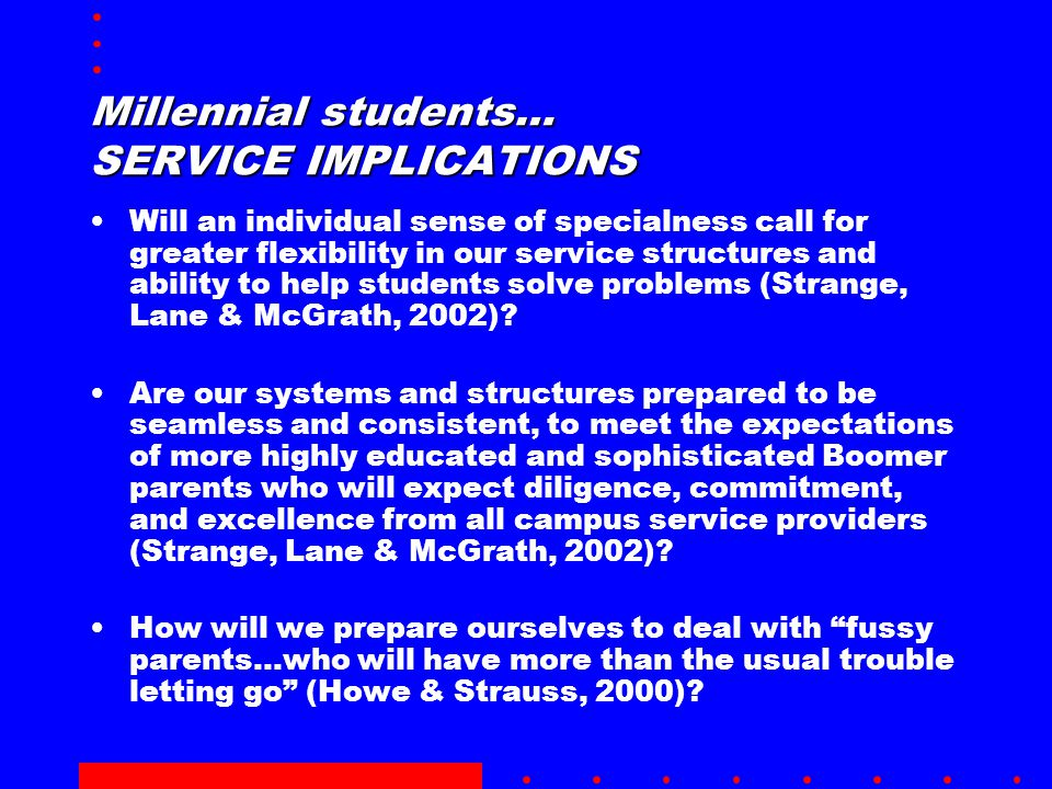 Millennial students… SERVICE IMPLICATIONS Will an individual sense of specialness call for greater flexibility in our service structures and ability to help students solve problems (Strange, Lane & McGrath, 2002).