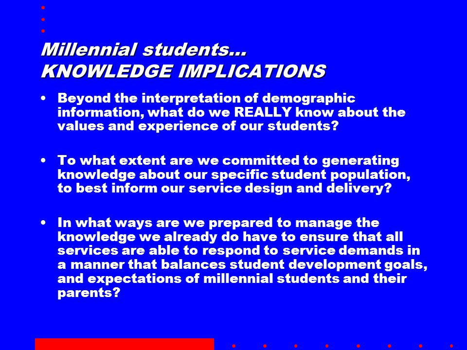 Millennial students… KNOWLEDGE IMPLICATIONS Beyond the interpretation of demographic information, what do we REALLY know about the values and experience of our students.