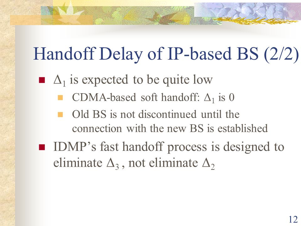 12 Handoff Delay of IP-based BS (2/2) Δ 1 is expected to be quite low CDMA-based soft handoff: Δ 1 is 0 Old BS is not discontinued until the connectio