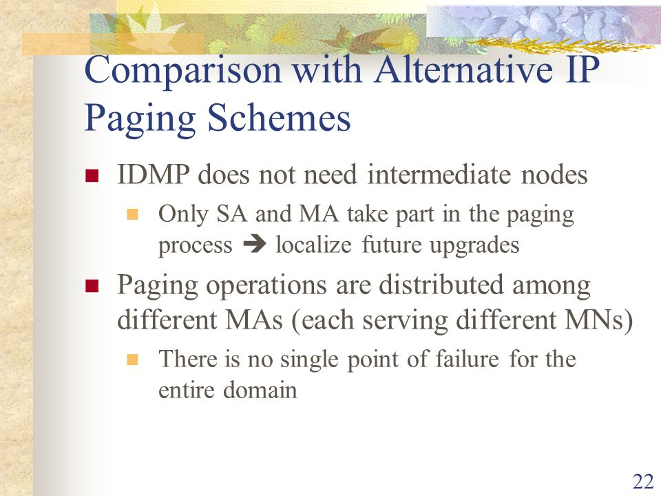 22 Comparison with Alternative IP Paging Schemes IDMP does not need intermediate nodes Only SA and MA take part in the paging process  localize futur
