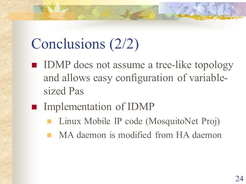 24 Conclusions (2/2) IDMP does not assume a tree-like topology and allows easy configuration of variable- sized Pas Implementation of IDMP Linux Mobil
