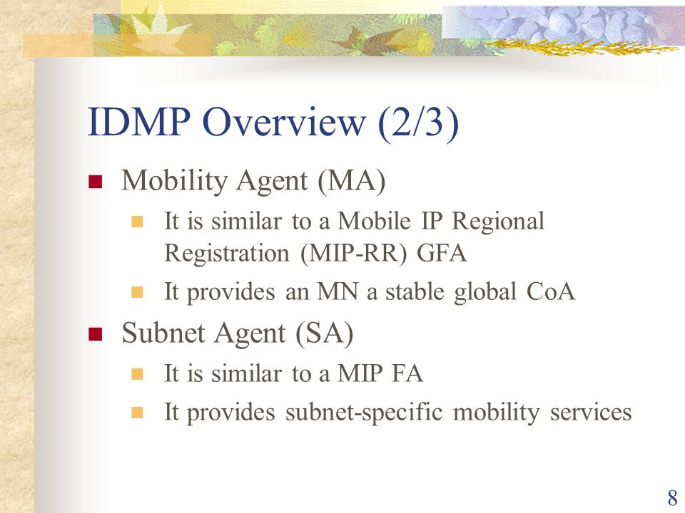 8 IDMP Overview (2/3) Mobility Agent (MA) It is similar to a Mobile IP Regional Registration (MIP-RR) GFA It provides an MN a stable global CoA Subnet