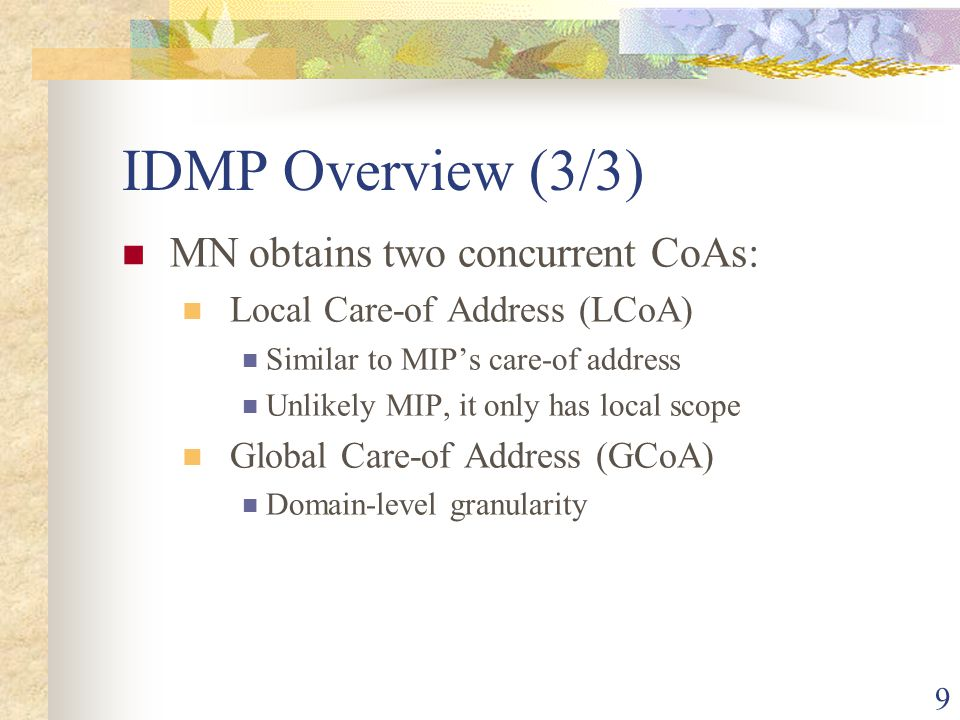 9 IDMP Overview (3/3) MN obtains two concurrent CoAs: Local Care-of Address (LCoA) Similar to MIP's care-of address Unlikely MIP, it only has local sc