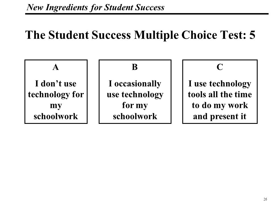 26 108319_Macros New Ingredients for Student Success The Student Success Multiple Choice Test: 5 A I don't use technology for my schoolwork B I occasionally use technology for my schoolwork C I use technology tools all the time to do my work and present it