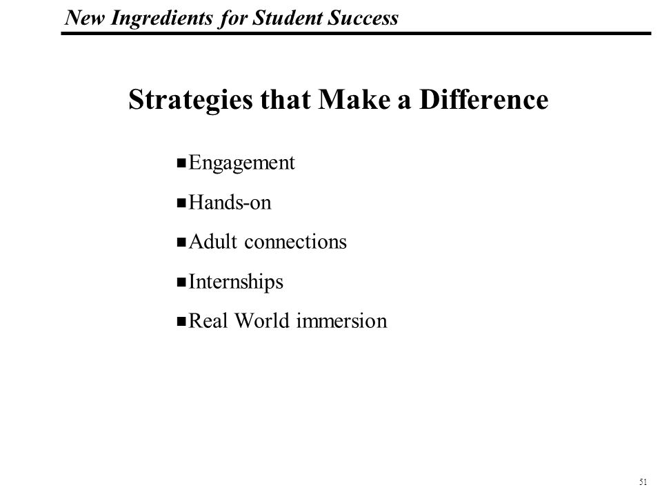 51 108319_Macros New Ingredients for Student Success Strategies that Make a Difference Engagement Hands-on Adult connections Internships Real World immersion