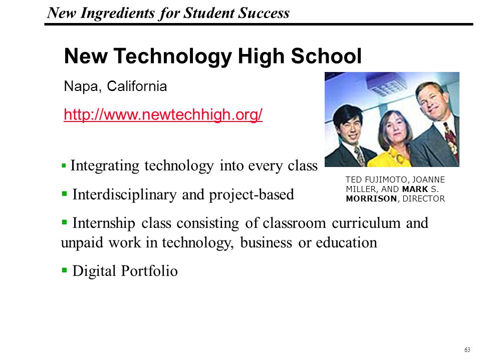 63 108319_Macros New Ingredients for Student Success New Technology High School Napa, California http://www.newtechhigh.org/  Integrating technology into every class  Interdisciplinary and project-based  Internship class consisting of classroom curriculum and unpaid work in technology, business or education  Digital Portfolio TED FUJIMOTO, JOANNE MILLER, AND MARK S.